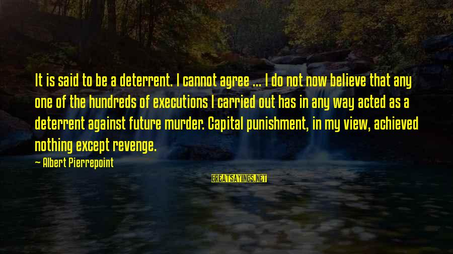 Albert Pierrepoint Sayings By Albert Pierrepoint: It is said to be a deterrent. I cannot agree ... I do not now