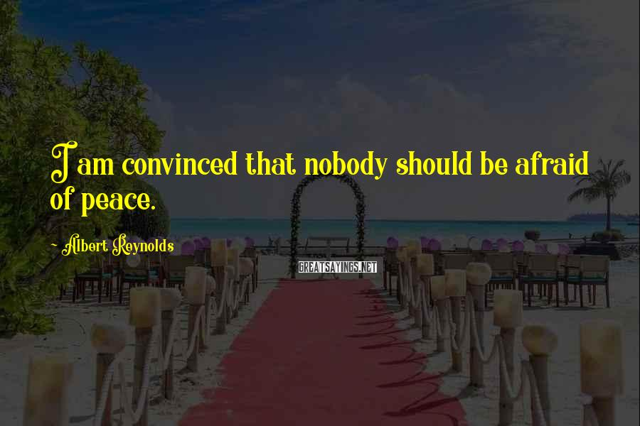 Albert Reynolds Sayings: I am convinced that nobody should be afraid of peace.
