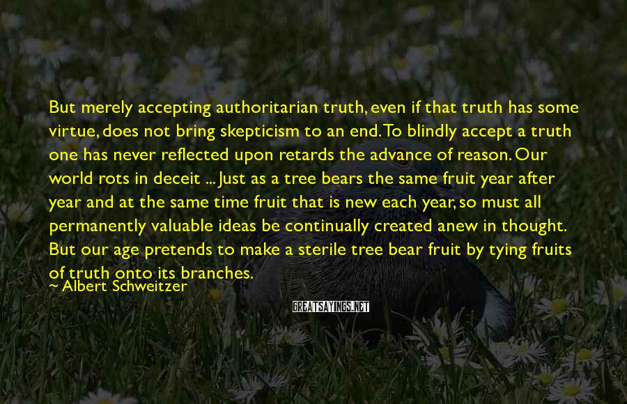 Albert Schweitzer Sayings: But merely accepting authoritarian truth, even if that truth has some virtue, does not bring