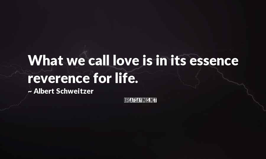 Albert Schweitzer Sayings: What we call love is in its essence reverence for life.