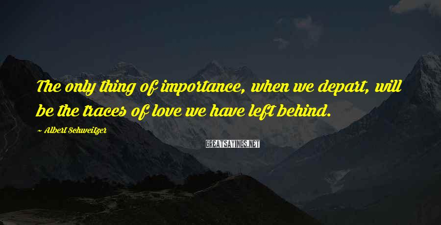 Albert Schweitzer Sayings: The only thing of importance, when we depart, will be the traces of love we