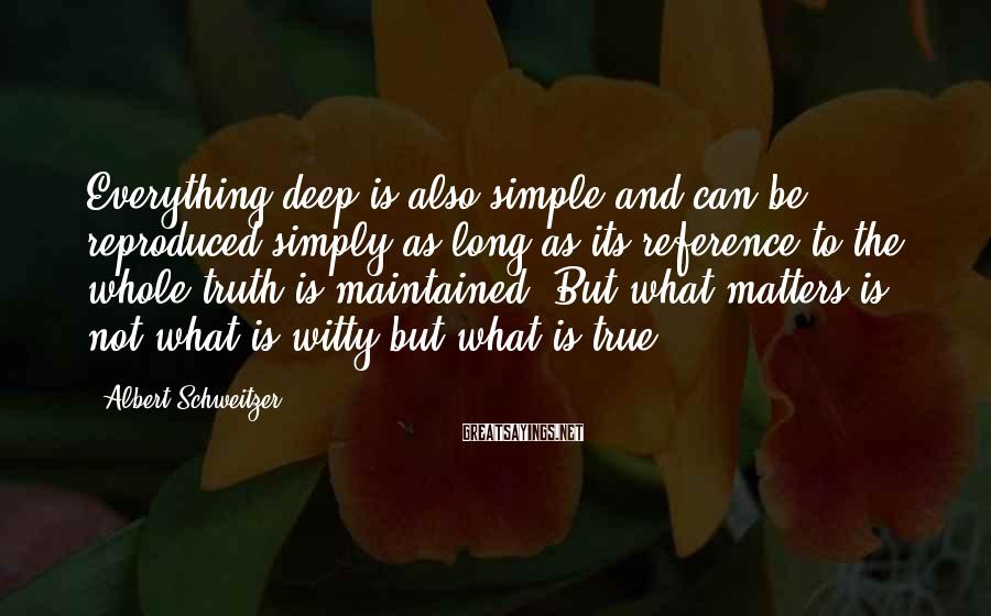 Albert Schweitzer Sayings: Everything deep is also simple and can be reproduced simply as long as its reference