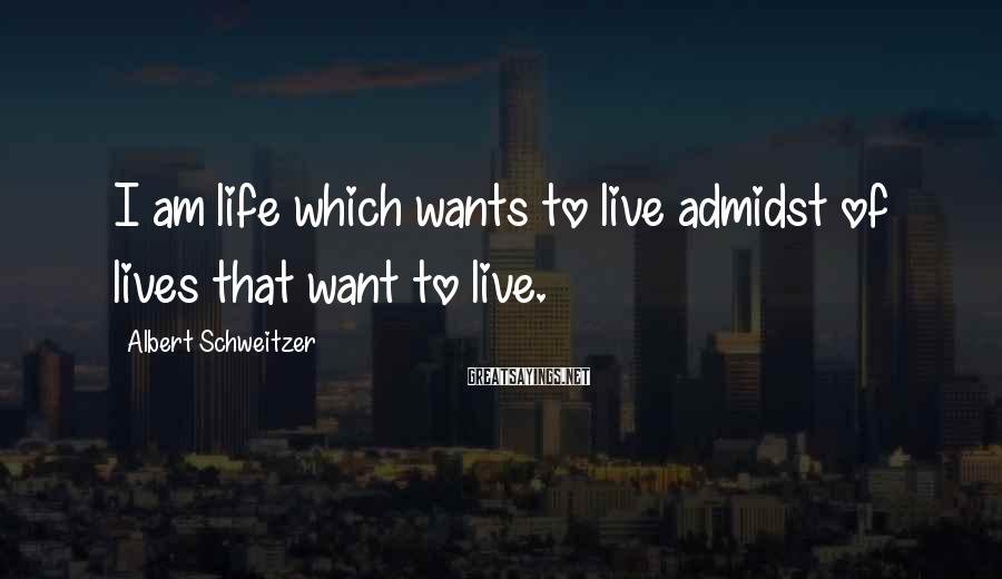 Albert Schweitzer Sayings: I am life which wants to live admidst of lives that want to live.