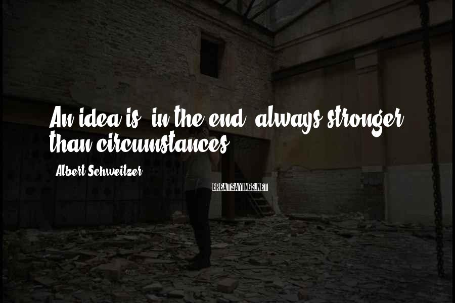 Albert Schweitzer Sayings: An idea is, in the end, always stronger than circumstances.