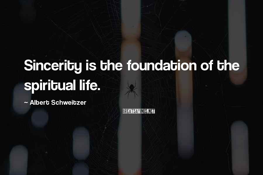 Albert Schweitzer Sayings: Sincerity is the foundation of the spiritual life.