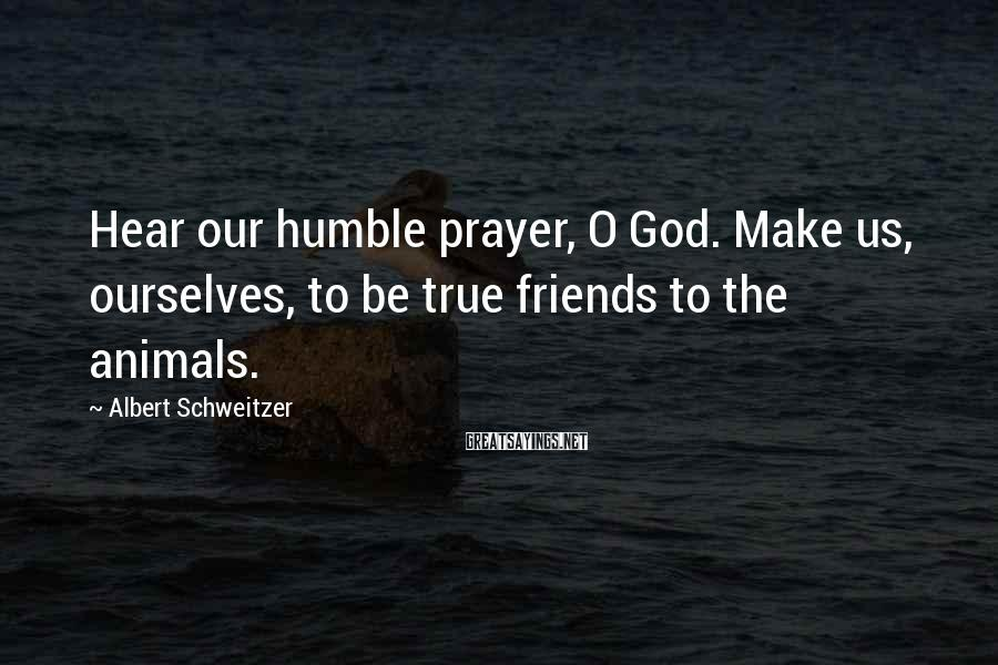Albert Schweitzer Sayings: Hear our humble prayer, O God. Make us, ourselves, to be true friends to the