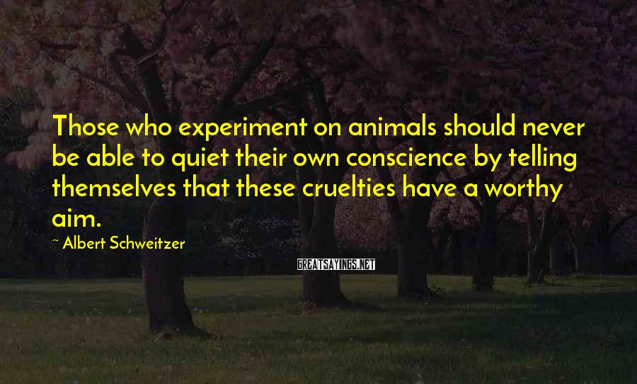 Albert Schweitzer Sayings: Those who experiment on animals should never be able to quiet their own conscience by
