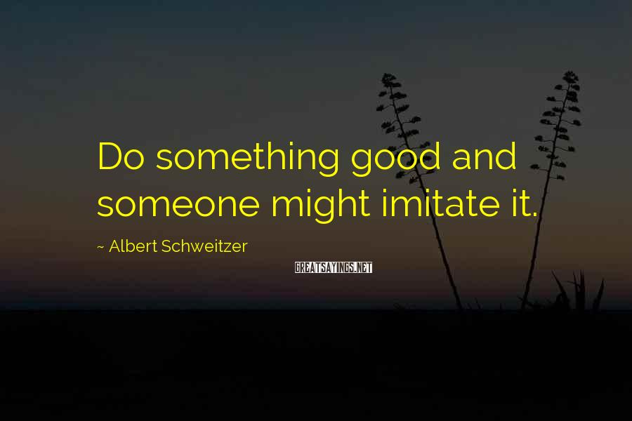 Albert Schweitzer Sayings: Do something good and someone might imitate it.