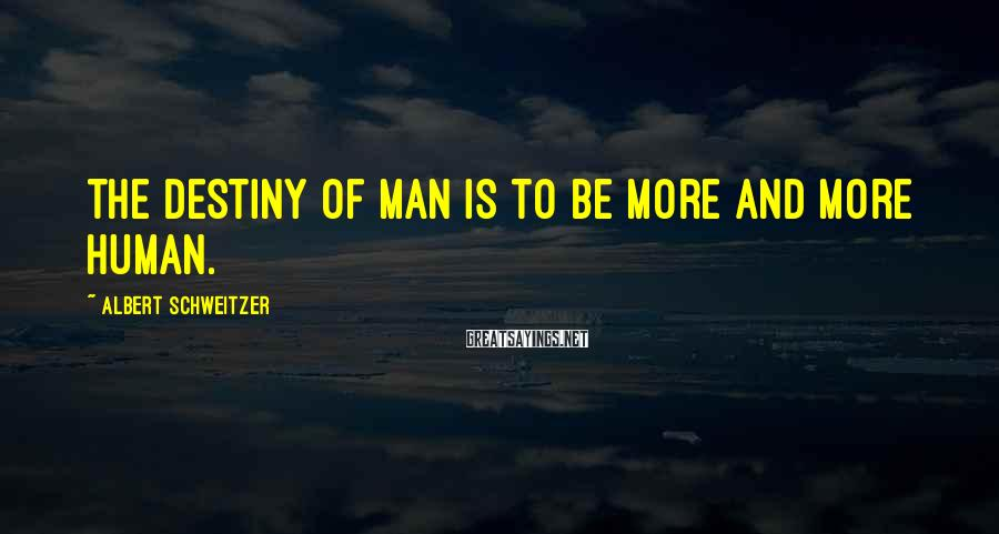 Albert Schweitzer Sayings: The destiny of man is to be more and more human.