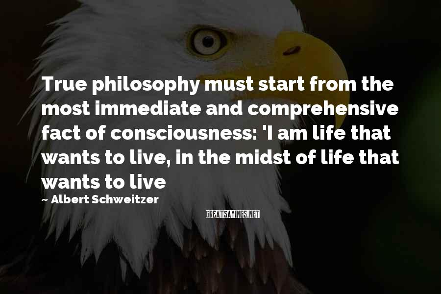 Albert Schweitzer Sayings: True philosophy must start from the most immediate and comprehensive fact of consciousness: 'I am