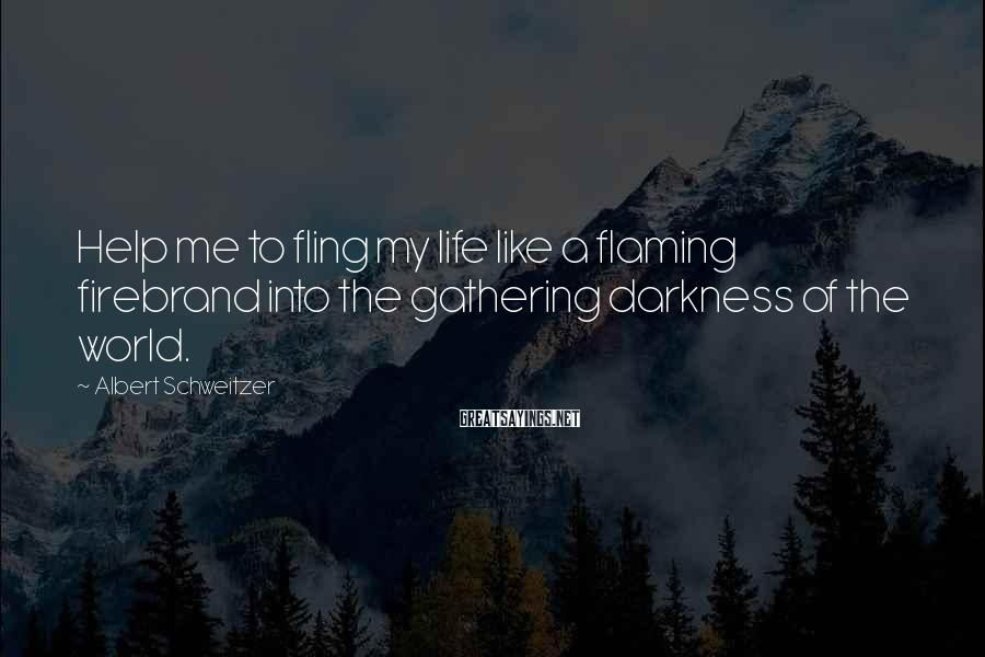 Albert Schweitzer Sayings: Help me to fling my life like a flaming firebrand into the gathering darkness of
