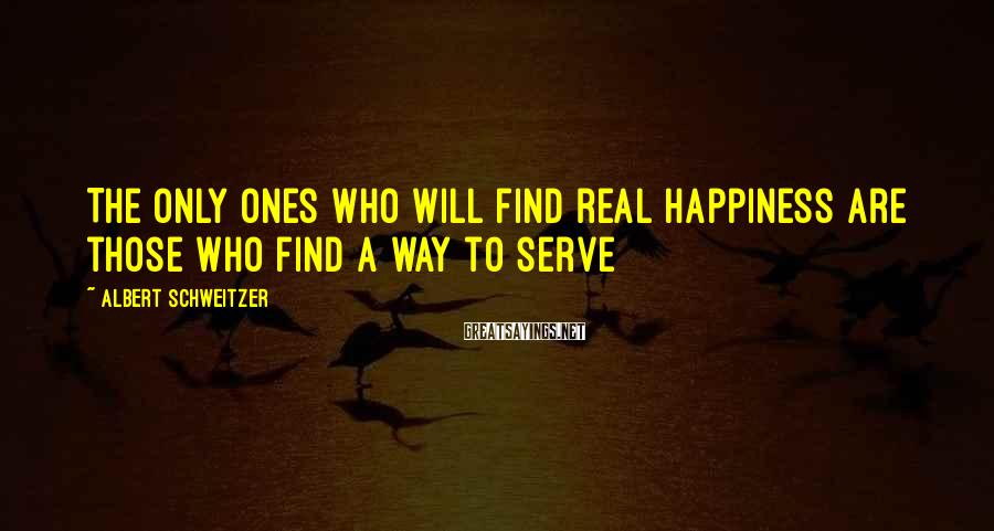 Albert Schweitzer Sayings: The only ones who will find real happiness are those who find a way to