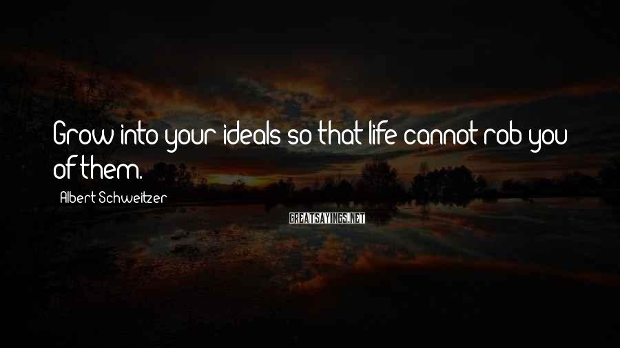 Albert Schweitzer Sayings: Grow into your ideals so that life cannot rob you of them.