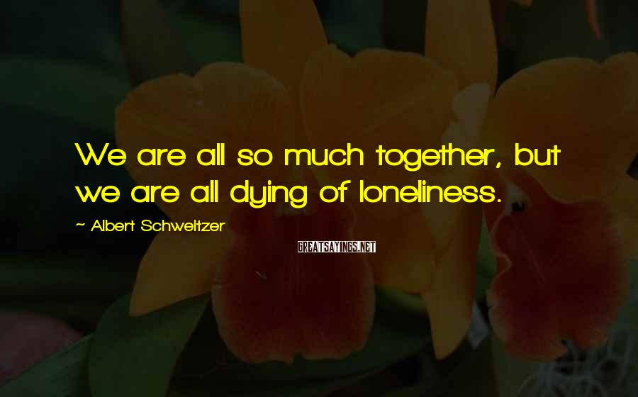 Albert Schweitzer Sayings: We are all so much together, but we are all dying of loneliness.