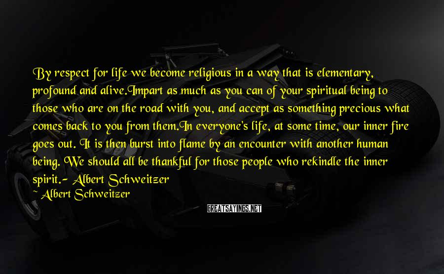 Albert Schweitzer Sayings: By respect for life we become religious in a way that is elementary, profound and