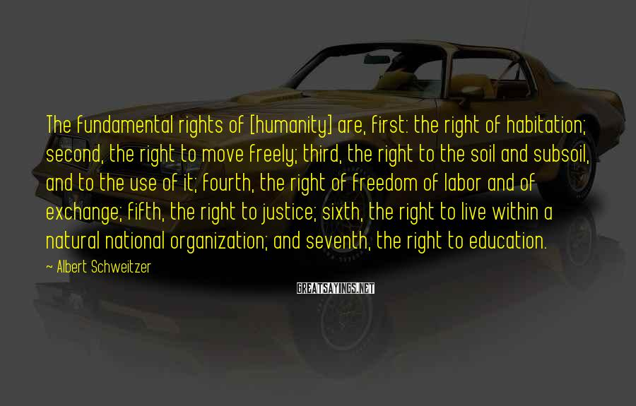 Albert Schweitzer Sayings: The fundamental rights of [humanity] are, first: the right of habitation; second, the right to