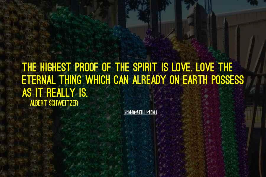Albert Schweitzer Sayings: The highest proof of the spirit is love. Love the eternal thing which can already