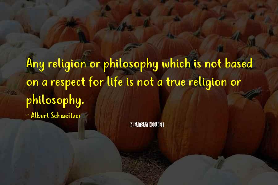 Albert Schweitzer Sayings: Any religion or philosophy which is not based on a respect for life is not