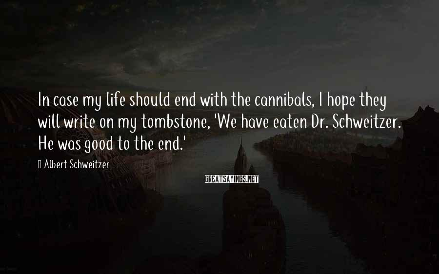 Albert Schweitzer Sayings: In case my life should end with the cannibals, I hope they will write on