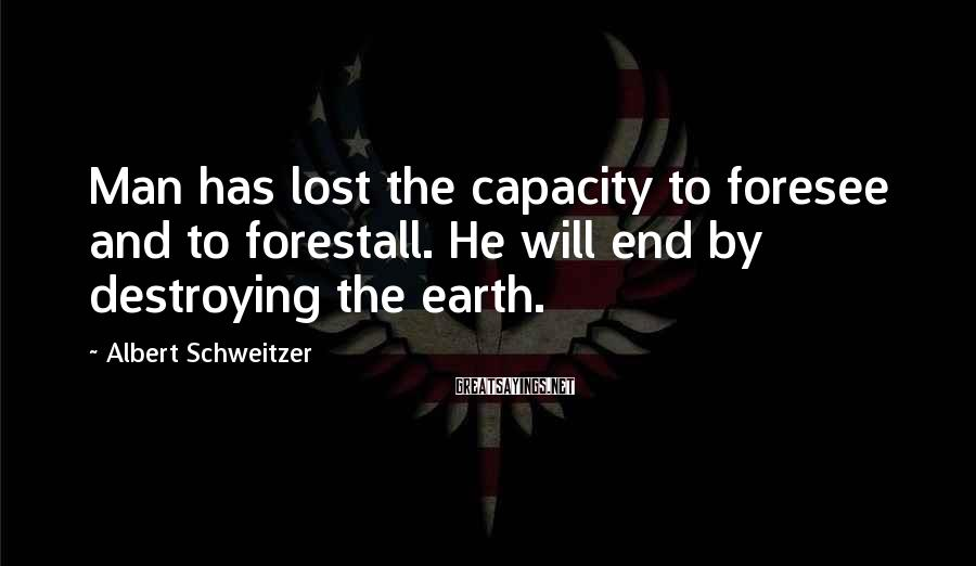 Albert Schweitzer Sayings: Man has lost the capacity to foresee and to forestall. He will end by destroying