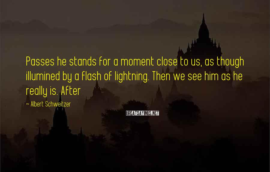 Albert Schweitzer Sayings: Passes he stands for a moment close to us, as though illumined by a flash