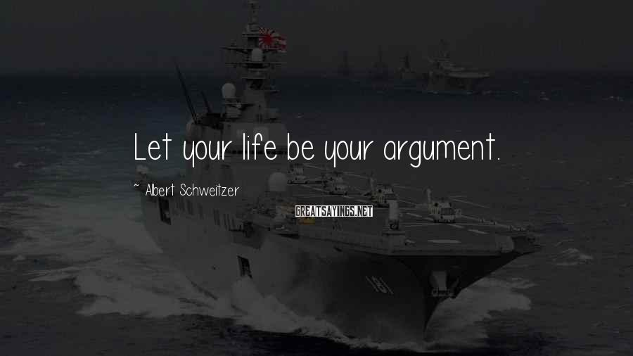 Albert Schweitzer Sayings: Let your life be your argument.