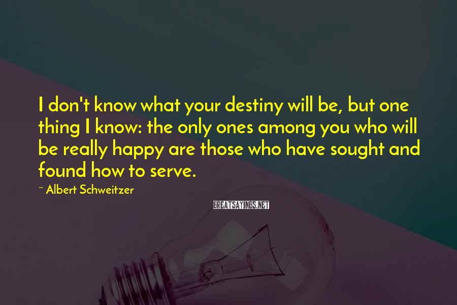 Albert Schweitzer Sayings: I don't know what your destiny will be, but one thing I know: the only
