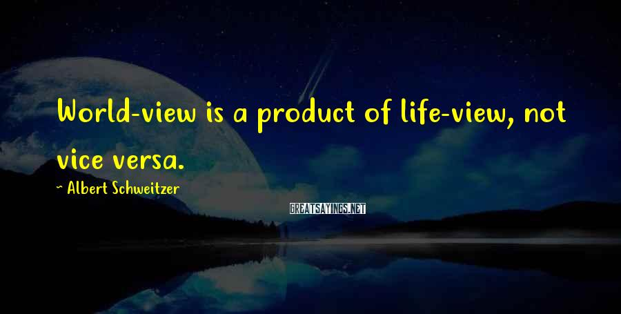 Albert Schweitzer Sayings: World-view is a product of life-view, not vice versa.