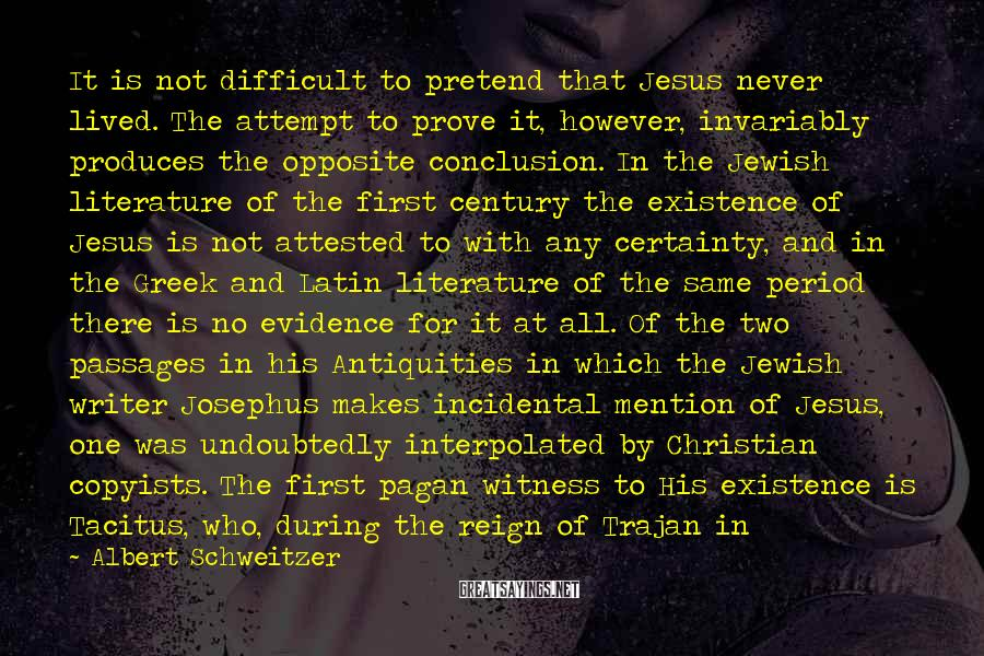Albert Schweitzer Sayings: It is not difficult to pretend that Jesus never lived. The attempt to prove it,