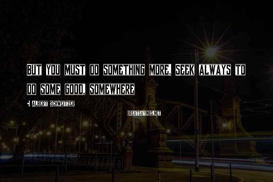 Albert Schweitzer Sayings: But you must do something more. Seek always to do some good, somewhere