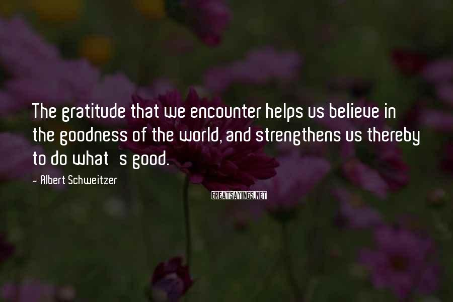 Albert Schweitzer Sayings: The gratitude that we encounter helps us believe in the goodness of the world, and