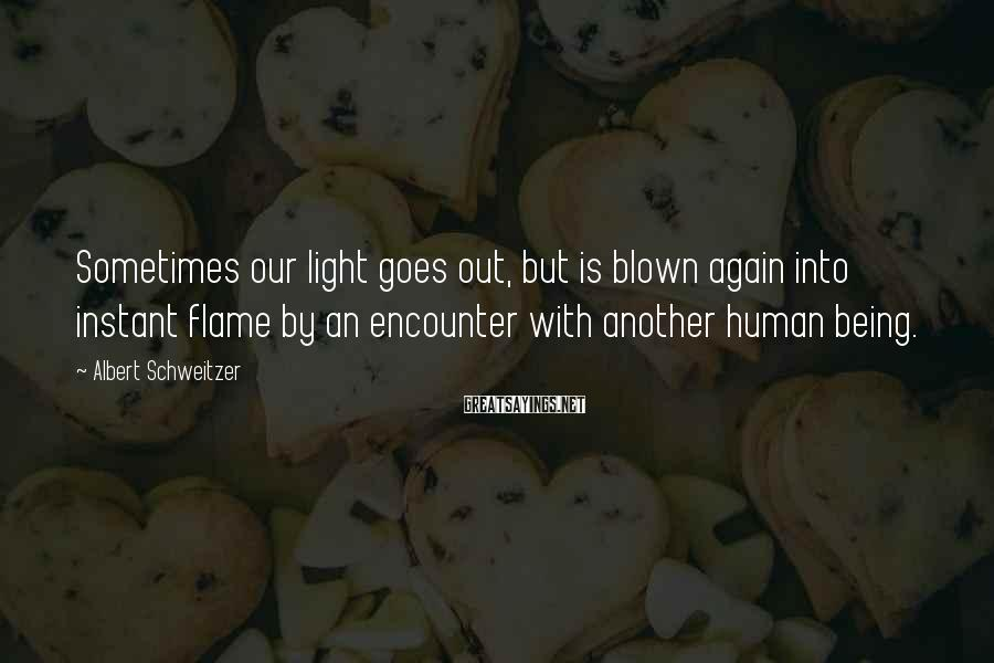 Albert Schweitzer Sayings: Sometimes our light goes out, but is blown again into instant flame by an encounter