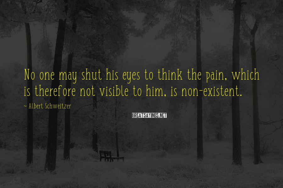 Albert Schweitzer Sayings: No one may shut his eyes to think the pain, which is therefore not visible