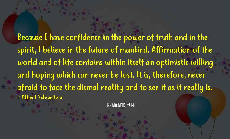 Albert Schweitzer Sayings: Because I have confidence in the power of truth and in the spirit, I believe