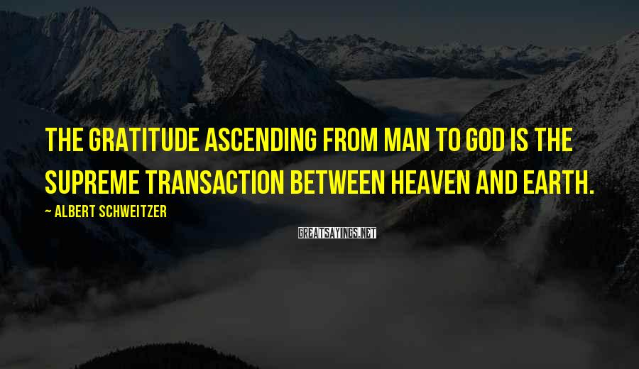 Albert Schweitzer Sayings: The gratitude ascending from man to God is the supreme transaction between heaven and earth.