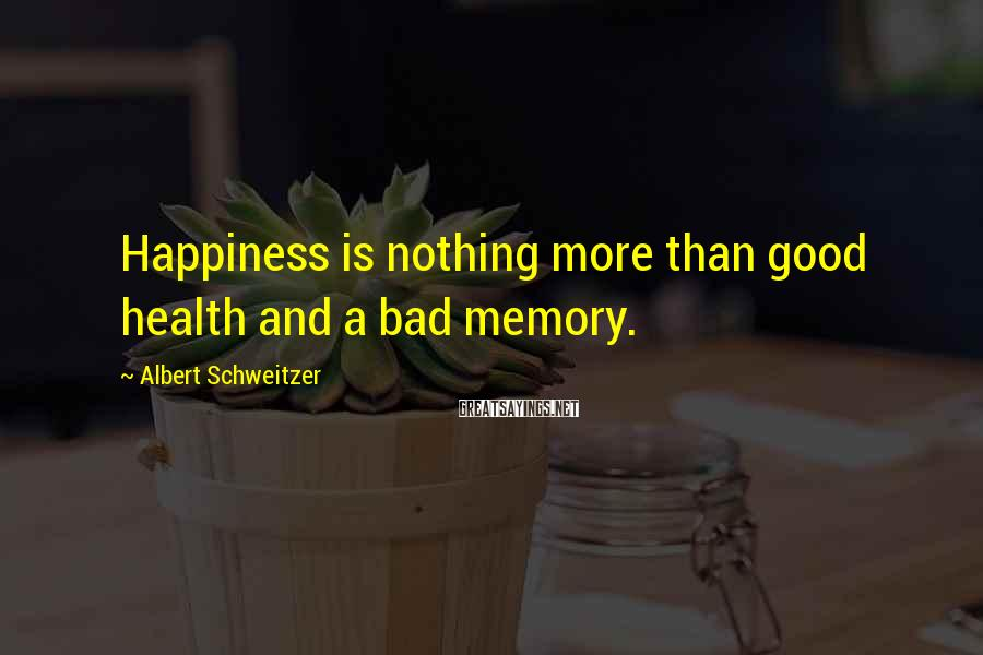 Albert Schweitzer Sayings: Happiness is nothing more than good health and a bad memory.