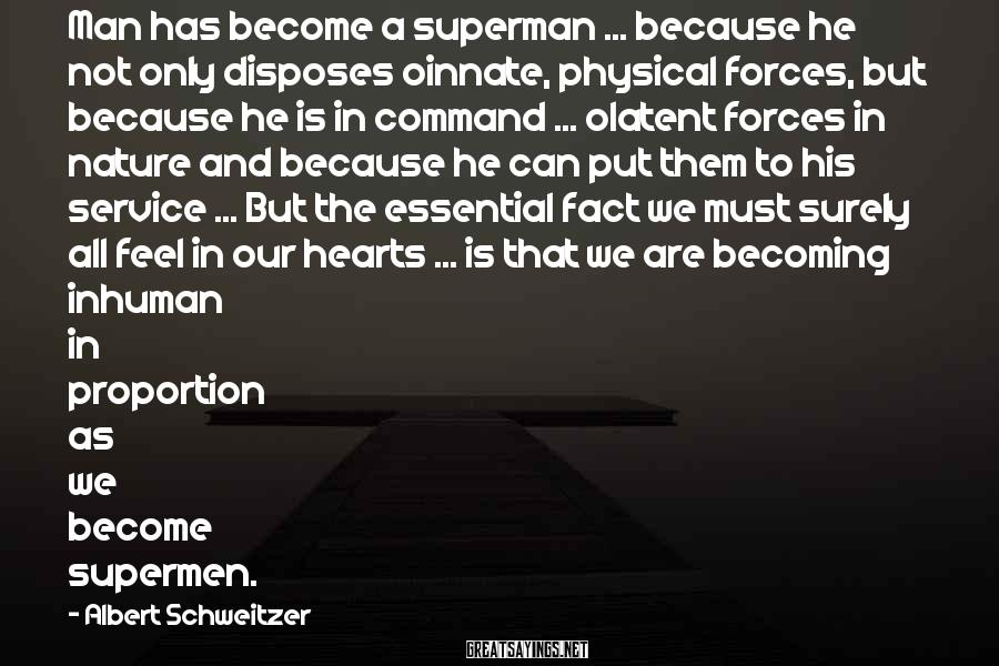 Albert Schweitzer Sayings: Man has become a superman ... because he not only disposes oinnate, physical forces, but