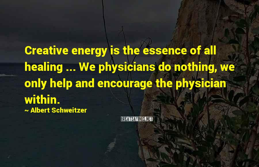 Albert Schweitzer Sayings: Creative energy is the essence of all healing ... We physicians do nothing, we only
