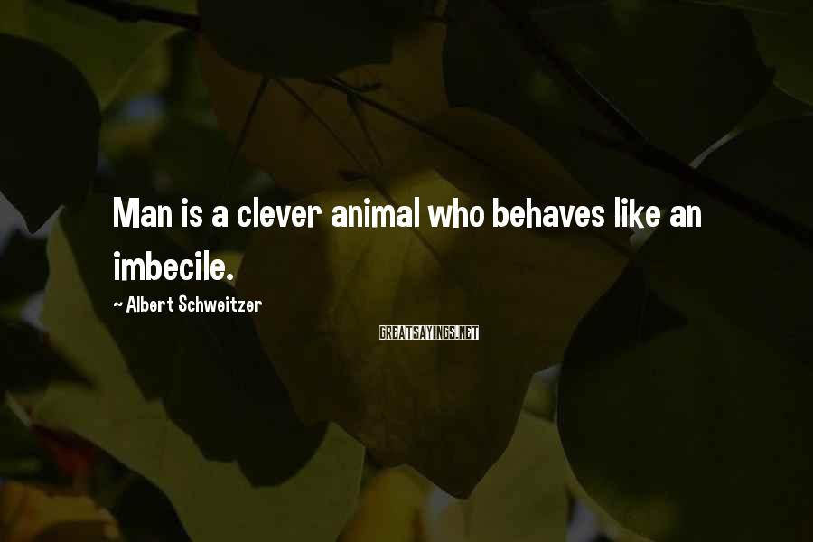 Albert Schweitzer Sayings: Man is a clever animal who behaves like an imbecile.