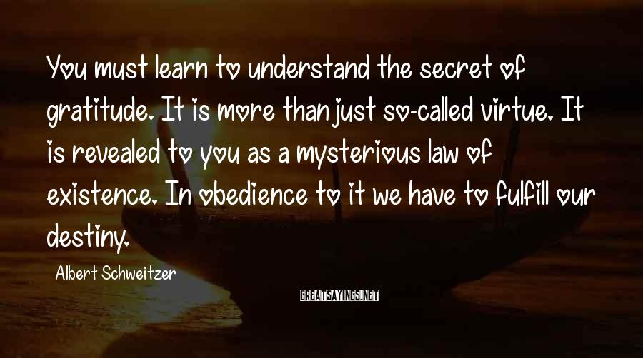 Albert Schweitzer Sayings: You must learn to understand the secret of gratitude. It is more than just so-called