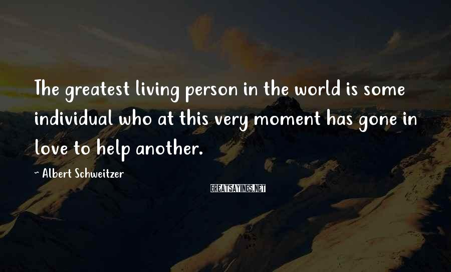 Albert Schweitzer Sayings: The greatest living person in the world is some individual who at this very moment