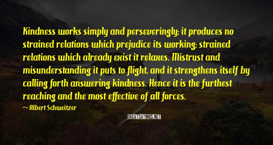 Albert Schweitzer Sayings: Kindness works simply and perseveringly; it produces no strained relations which prejudice its working; strained