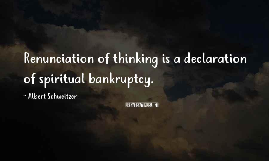 Albert Schweitzer Sayings: Renunciation of thinking is a declaration of spiritual bankruptcy.