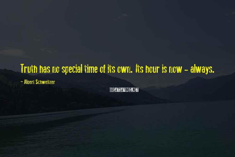 Albert Schweitzer Sayings: Truth has no special time of its own. Its hour is now - always.