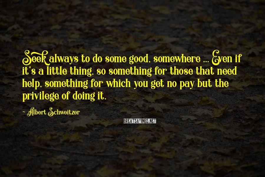 Albert Schweitzer Sayings: Seek always to do some good, somewhere ... Even if it's a little thing, so