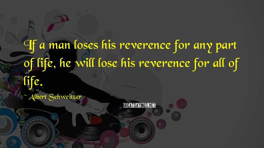 Albert Schweitzer Sayings: If a man loses his reverence for any part of life, he will lose his