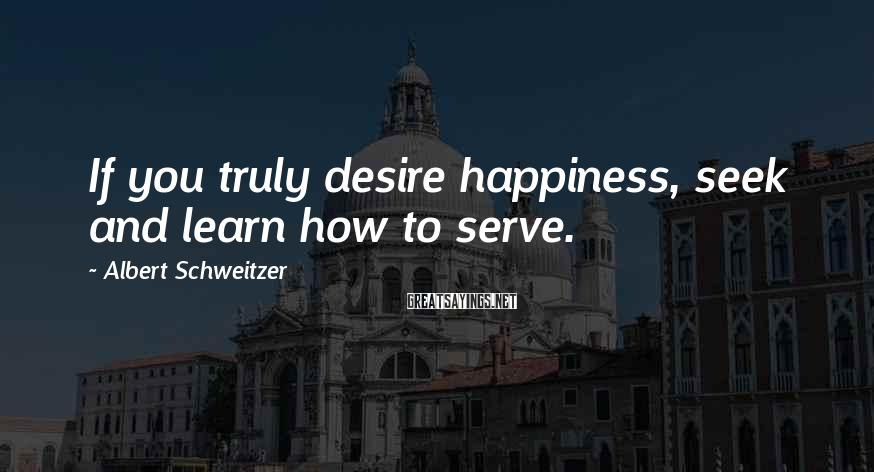 Albert Schweitzer Sayings: If you truly desire happiness, seek and learn how to serve.