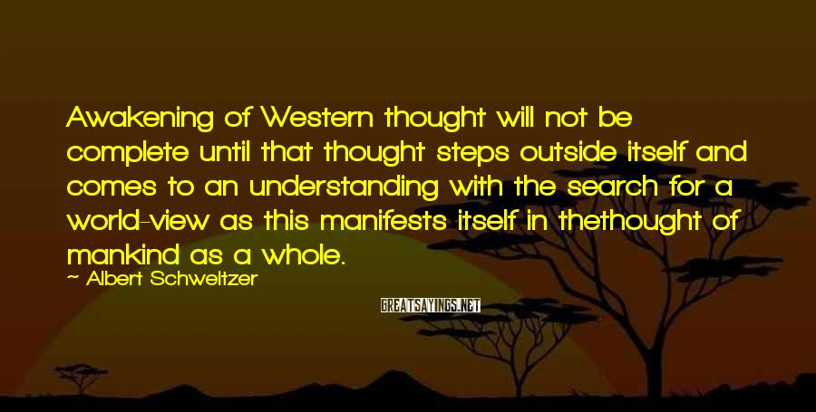 Albert Schweitzer Sayings: Awakening of Western thought will not be complete until that thought steps outside itself and