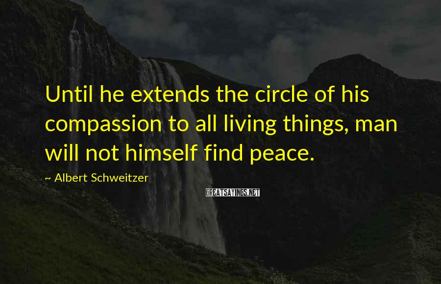 Albert Schweitzer Sayings: Until he extends the circle of his compassion to all living things, man will not