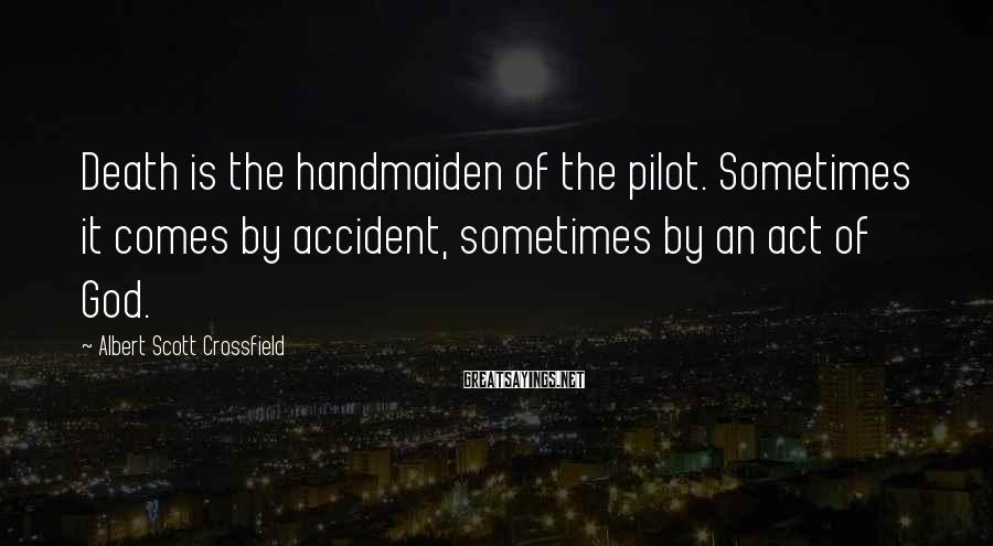 Albert Scott Crossfield Sayings: Death is the handmaiden of the pilot. Sometimes it comes by accident, sometimes by an